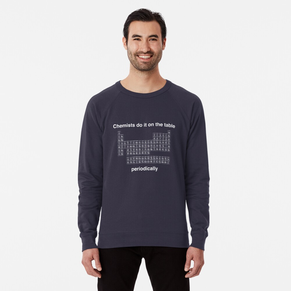 Chemists do it on the table (Periodically) Lightweight Sweatshirt