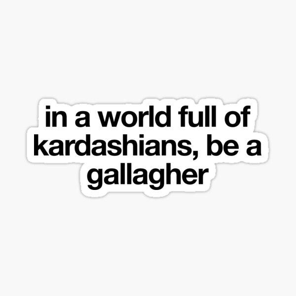 in a world full of kardashians, be a gallagher - shameless Sticker