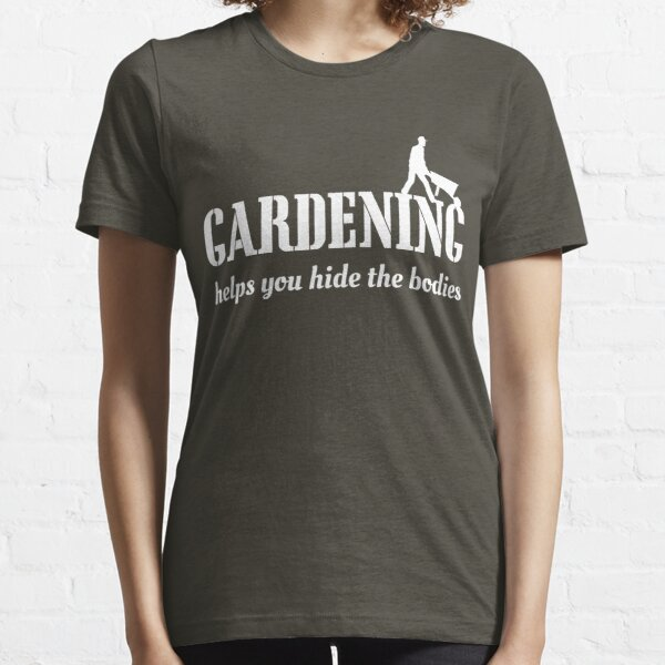 Gardening helps you hide the bodies Essential T-Shirt