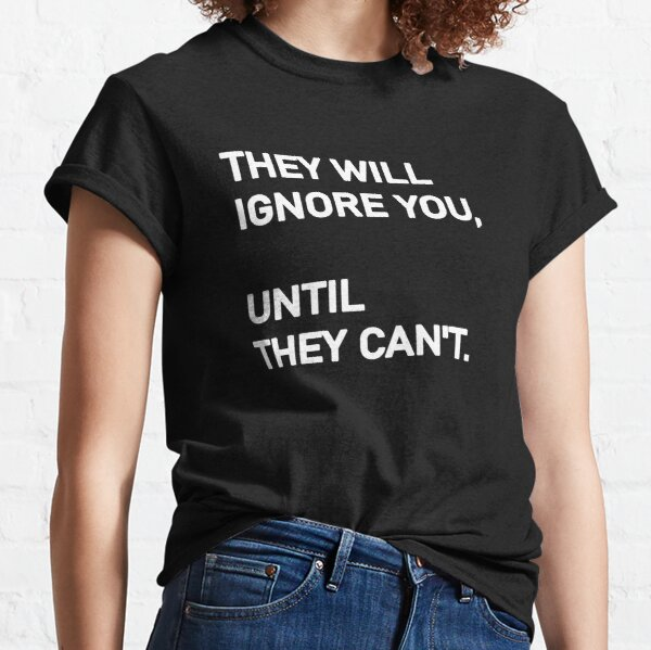 They will ignore you, until they can't. Life Quotes Fake People Classic T-Shirt