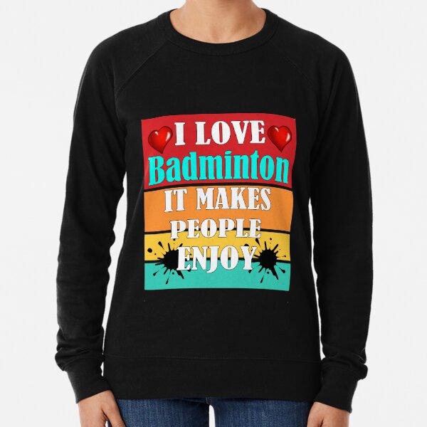 I love badminton It makes people enjoy  Lightweight Sweatshirt
