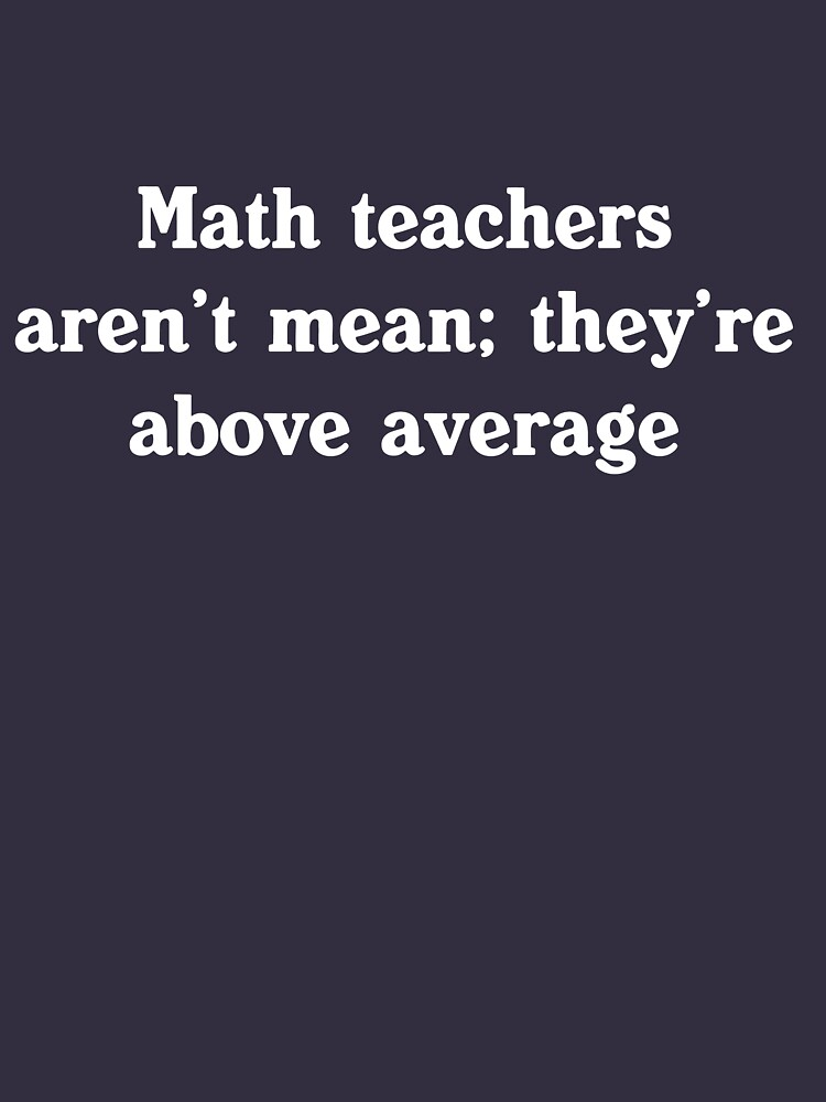 Math teachers aren't mean; they're above average | Unisex T-Shirt
