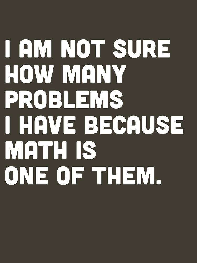 Not sure how many problems I have because math is one of them  | Unisex T-Shirt