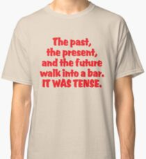 The past, the present, and the future walk into a bar. It was tense. Classic T-Shirt