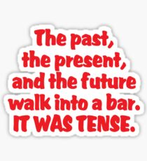 The past, the present, and the future walk into a bar. It was tense. Sticker