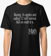 Buying 16 apples and eating 12 isn't normal But on math it is Math not even once Classic T-Shirt