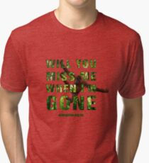 Will you miss me when I'm gone? Tri-blend T-Shirt