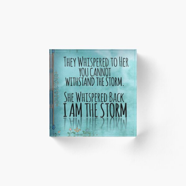 """They Whispered To Her, """"You Cannot Withstand The Storm."""" She Whispered Back, """"I Am The Storm"""" Acrylic Block"""