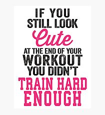 If You Still Look Cute At The End Of Your Workout You Didn't Train Hard Enough Photographic Print