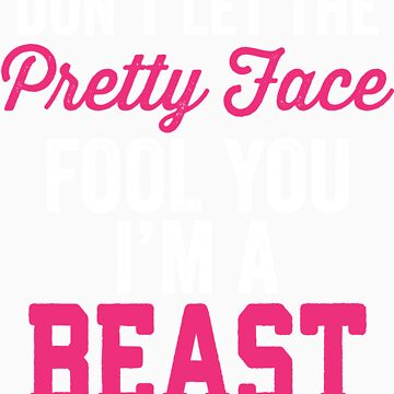 Don't Let The Pretty Face Fool You I'm A Beast by Fitspire