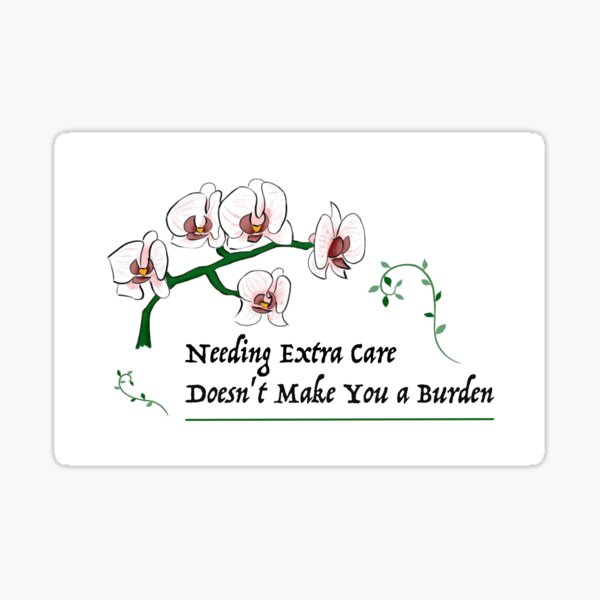 Needing Extra Care Doesn't Make You a Burden Sticker