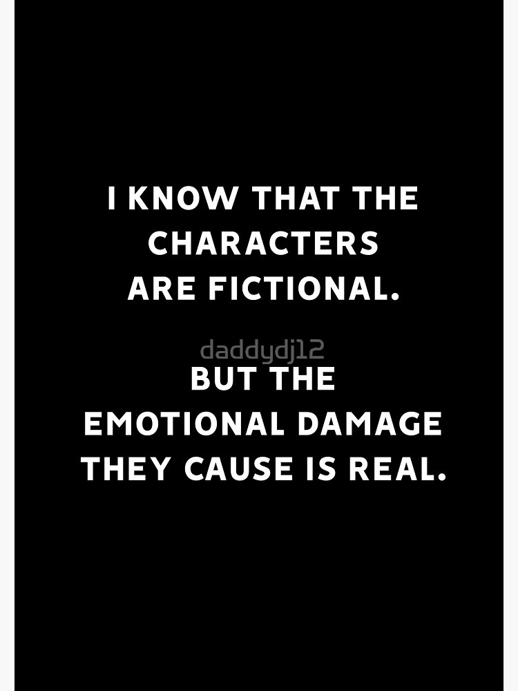 I Know That The Characters Are Fictional But The Emotional Damage They Cause Is Real by daddydj12