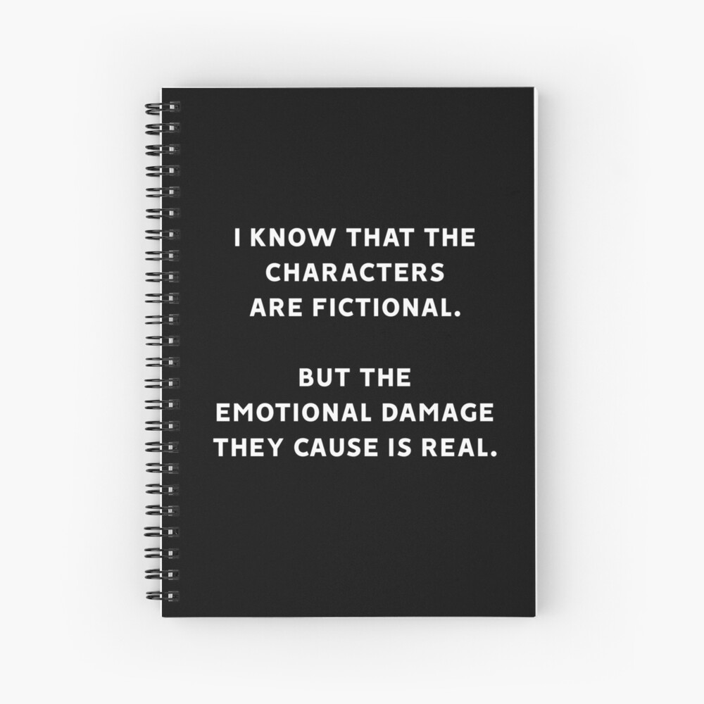 I Know That The Characters Are Fictional But The Emotional Damage They Cause Is Real Spiral Notebook