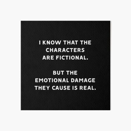 I Know That The Characters Are Fictional But The Emotional Damage They Cause Is Real Art Board Print