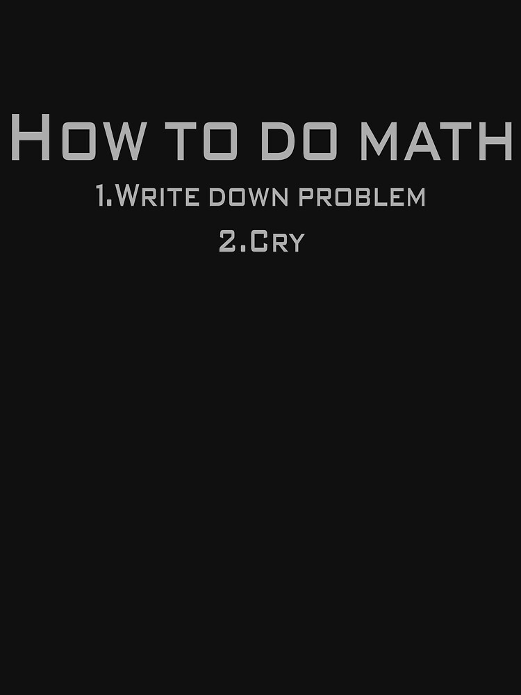 How to do math 1.Write down problem 2.Cry\