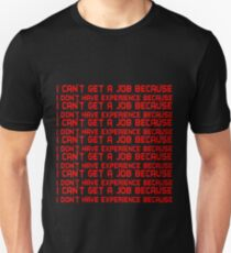 I can't get a job because I don't have experience because T-Shirt