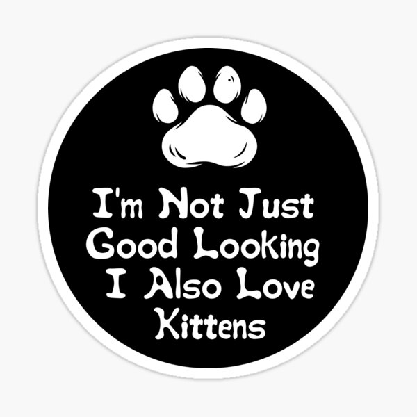 I'm Not Just Good Looking I Also Love Kittens Sticker