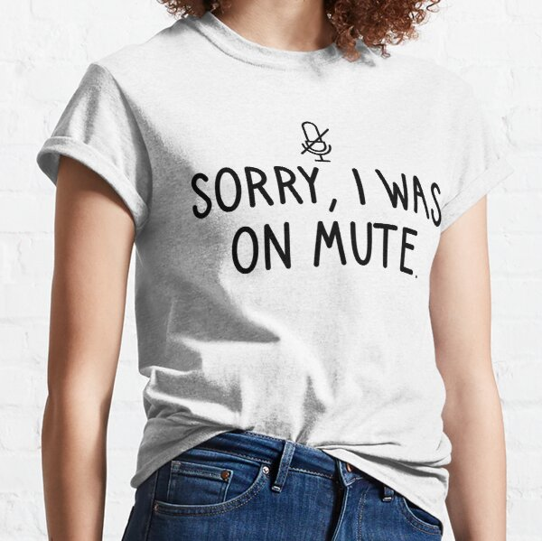 Sorry I Was On Mute Classic T-Shirt