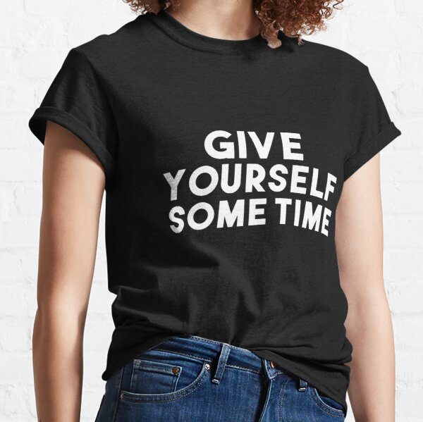 Give Yourself Some Time funny gift  Classic T-Shirt