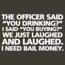 "The officer said ""you drinking?"" I said ""you buying?"" We just laughed and laughed. I need bail money. by digerati"