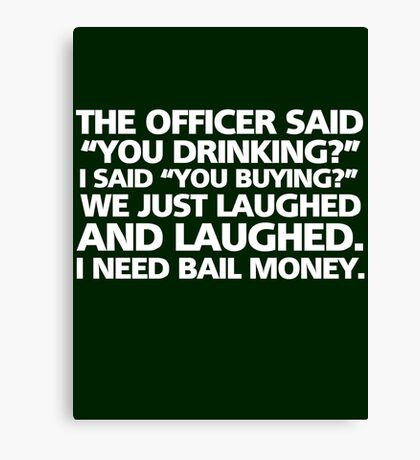 """The officer said """"you drinking?"""" I said """"you buying?"""" We just laughed and laughed. I need bail money. Canvas Print"""