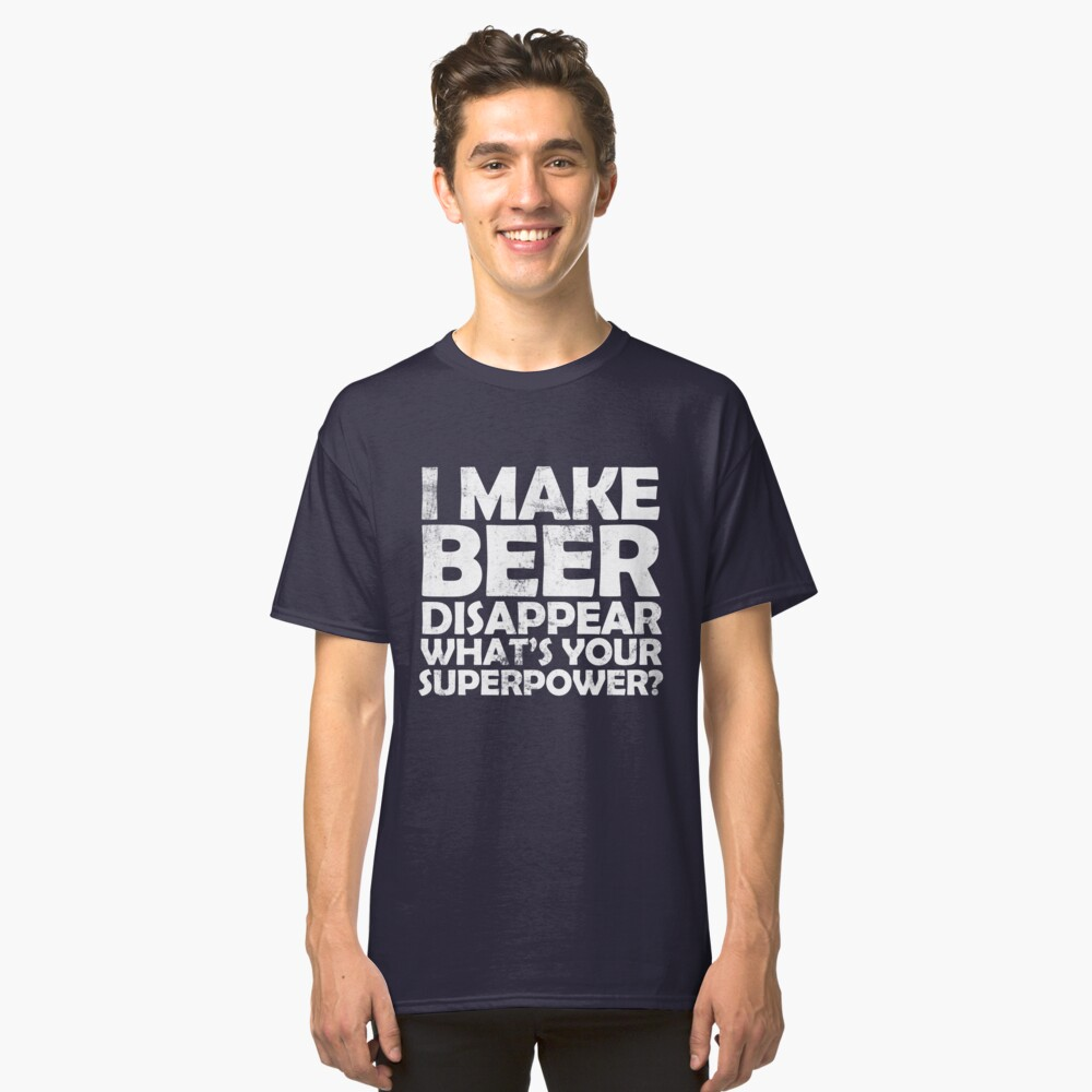 I make beer disappear, what's your superpower? Classic T-Shirt Front