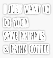 I Just Want To Do Yoga, Save Animals, & Drink Coffee  Sticker
