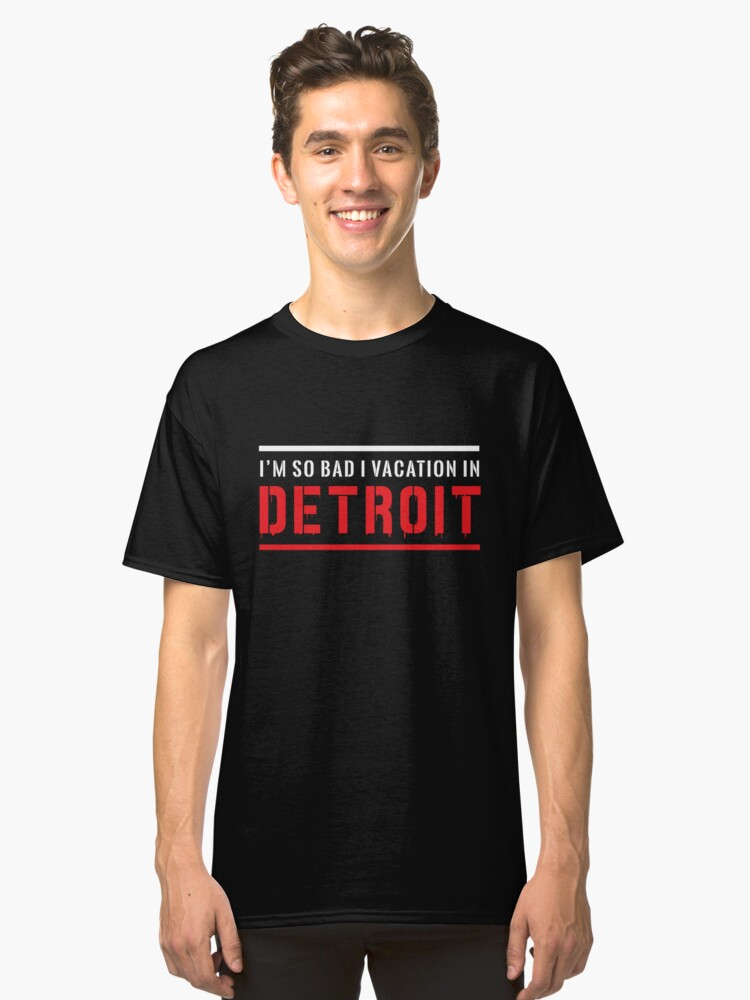 I'm so bad I vacation in Detroit Classic T-Shirt Front