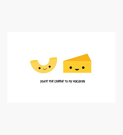 You're the cheese to my macaroni Photographic Print