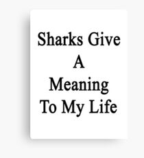Sharks Give A Meaning To My Life  Canvas Print