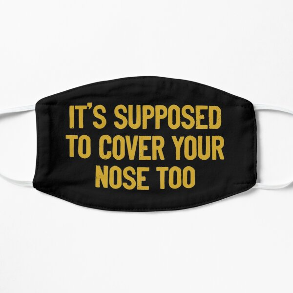 It's Supposed To Cover Your Nose Too Mask