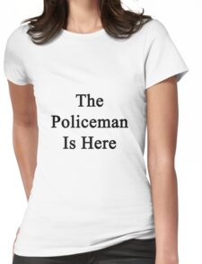 The Policeman Is Here  Womens Fitted T-Shirt