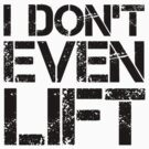 I Don't Even Lift - Black by ODN Apparel