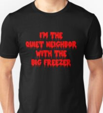 I'm The Quiet Neighbor With The Big Freezer Unisex T-Shirt