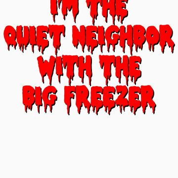 I'm The Quiet Neighbor With The Big Freezer by HardShirts