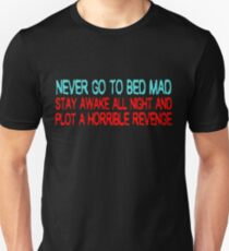 Never go to bed mad Stay awake all night and plot a horrible revenge Unisex T-Shirt