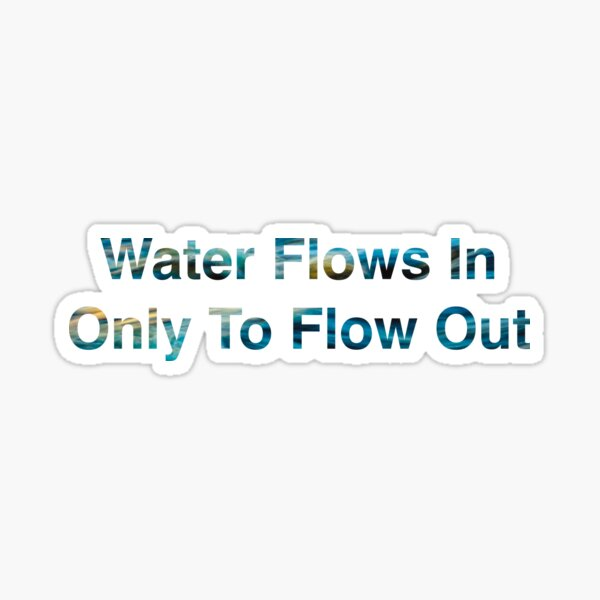 Water Flows In Only To Flow Out Sticker
