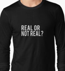 Real or not real?  Long Sleeve T-Shirt