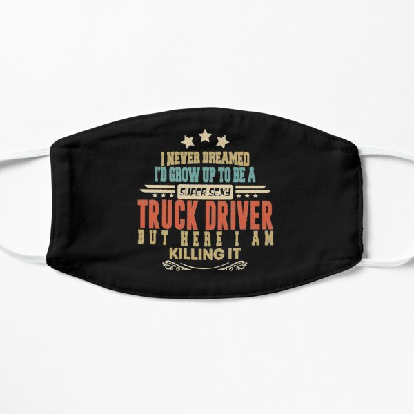 truck driver funny i never dreamed i'd grow up to be a sexy truck driver Flat Mask