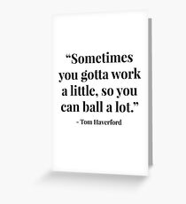 """Sometimes you gotta work a little, so you can ball a lot."" - Tom Haverford Greeting Card"