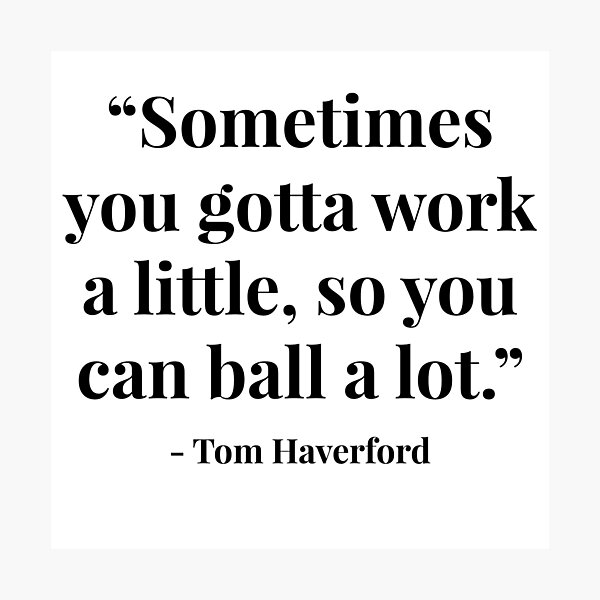 """""""Sometimes you gotta work a little, so you can ball a lot."""" - Tom Haverford Photographic Print"""
