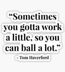 """Sometimes you gotta work a little, so you can ball a lot."" - Tom Haverford Sticker"