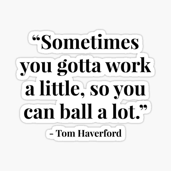 """""""Sometimes you gotta work a little, so you can ball a lot."""" - Tom Haverford Sticker"""