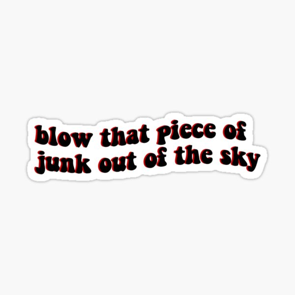 blow that piece of junk out of the sky Sticker