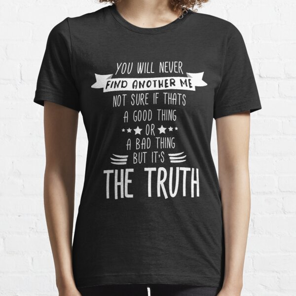 you will never find another me not sure if thats a good thing or a bad thing Essential T-Shirt