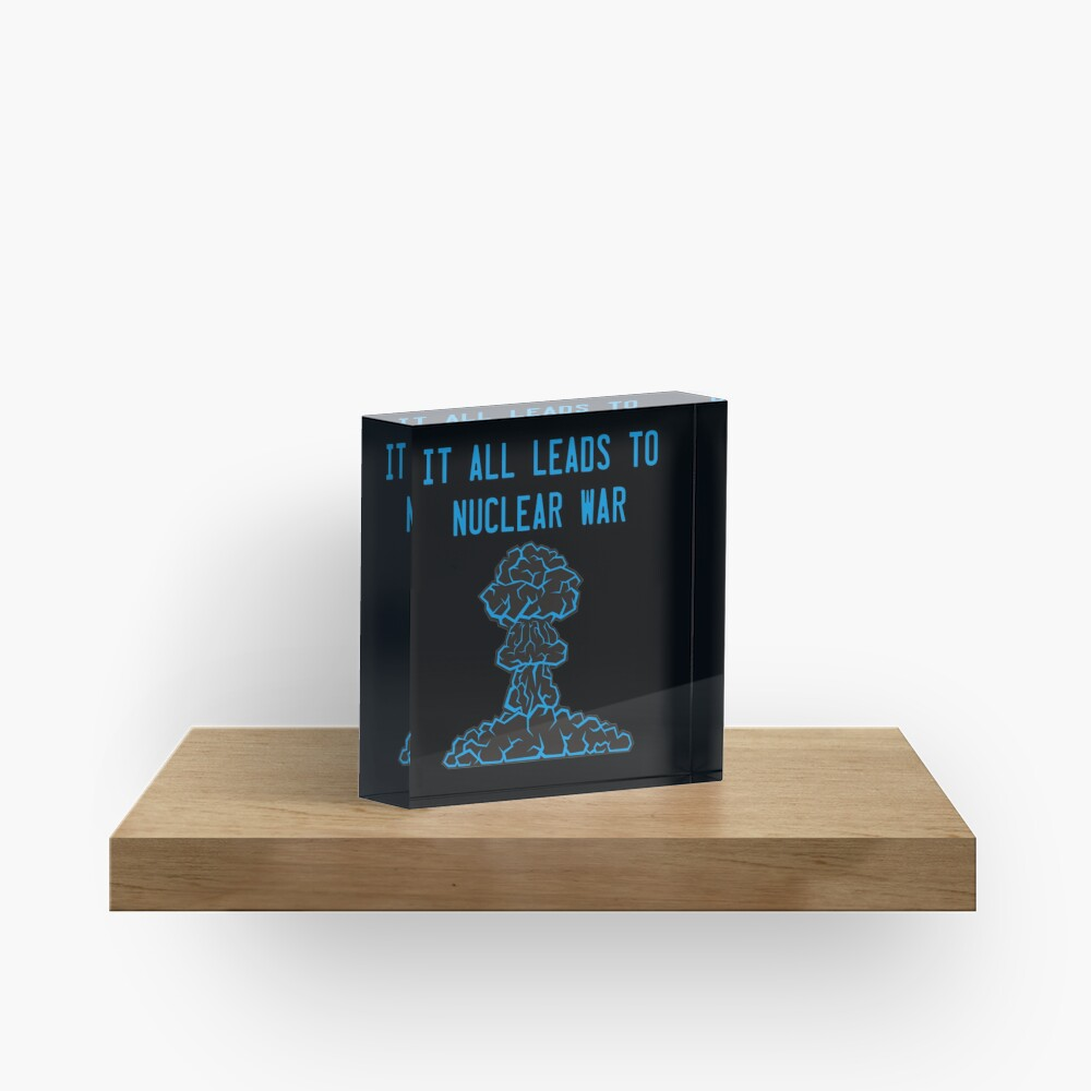 It All Leads to Nuclear War Acrylic Block