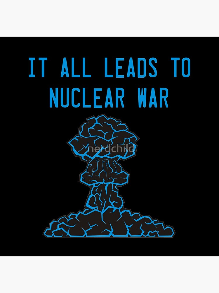 It All Leads to Nuclear War by nerdchild