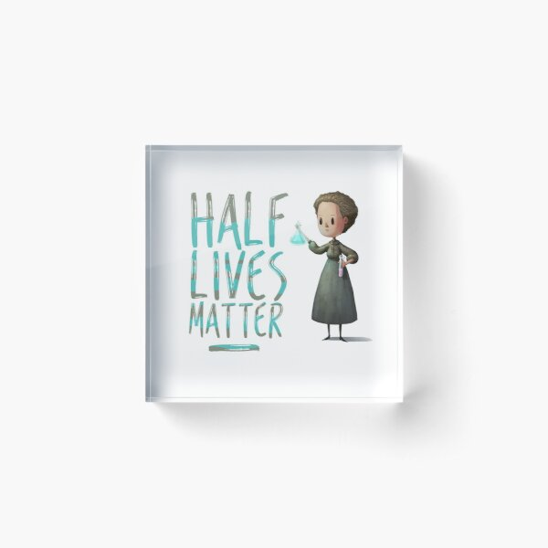 Marie Curie Half Lives Matter Acrylic Block