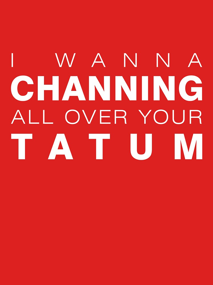 I wanna Channing all over your Tatum | Unisex T-Shirt