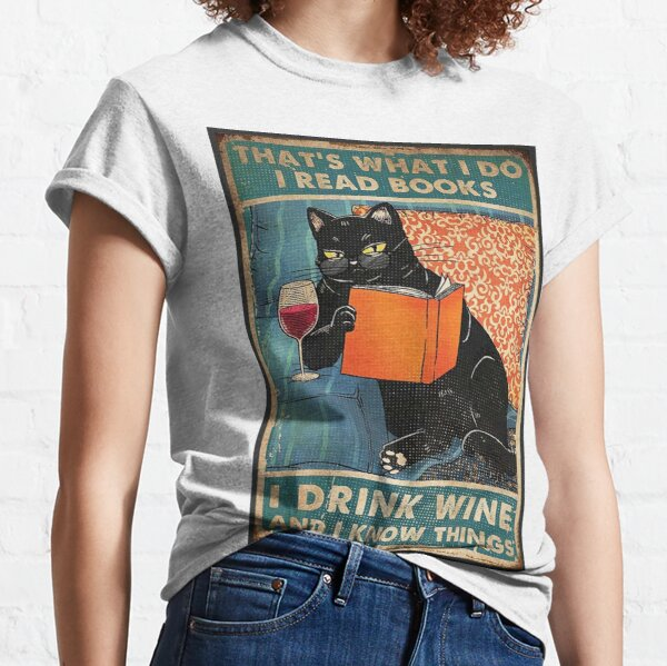That's what i do I read books I drink wine and I know things  Classic T-Shirt